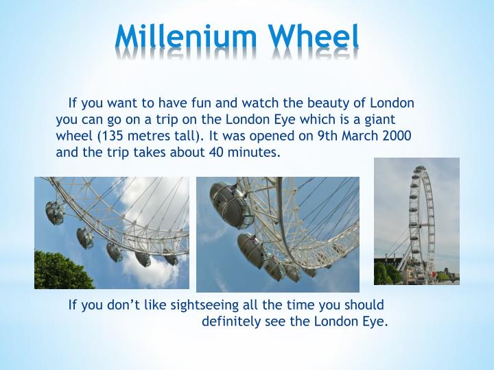 If you want to have fun and watch the beauty of London you can go on a trip on the London Eye which is a giant wheel (135 metres tall). It was opened on 9th March 2000 and the trip takes about 40 minutes.