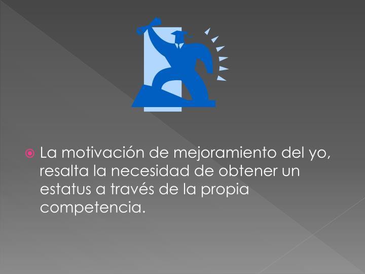 La motivación de mejoramiento del yo, resalta la necesidad de obtener un estatus a través de la propia competencia.