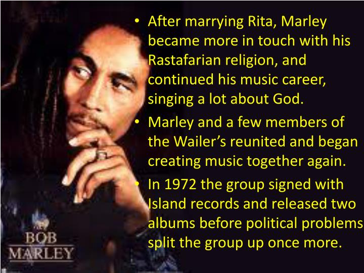 After marrying Rita, Marley became more in touch with his Rastafarian religion, and continued his music career, singing a lot about God.