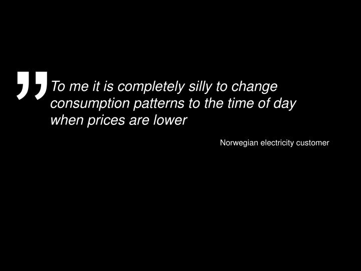 To me it is completely silly to change consumption patterns to the time of day when prices are lower
