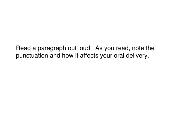 Read a paragraph out loud.  As you read, note the punctuation and how it affects your oral delivery.