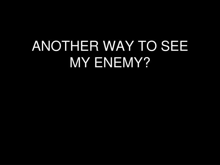 ANOTHER WAY TO SEE MY ENEMY?