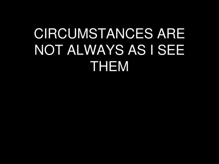 CIRCUMSTANCES ARE NOT ALWAYS AS I SEE THEM