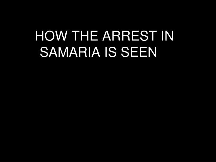 HOW THE ARREST IN SAMARIA IS SEEN
