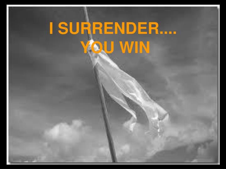 I SURRENDER....