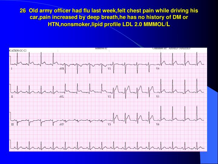 26  Old army officer had flu last week,felt chest pain while driving his car,pain increased by deep breath,he has no history of DM or HTN,nonsmoker,lipid profile LDL 2.0 MMMOL/