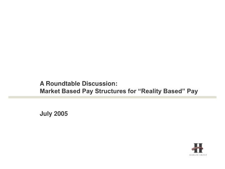 A roundtable discussion market based pay structures for reality based pay july 2005