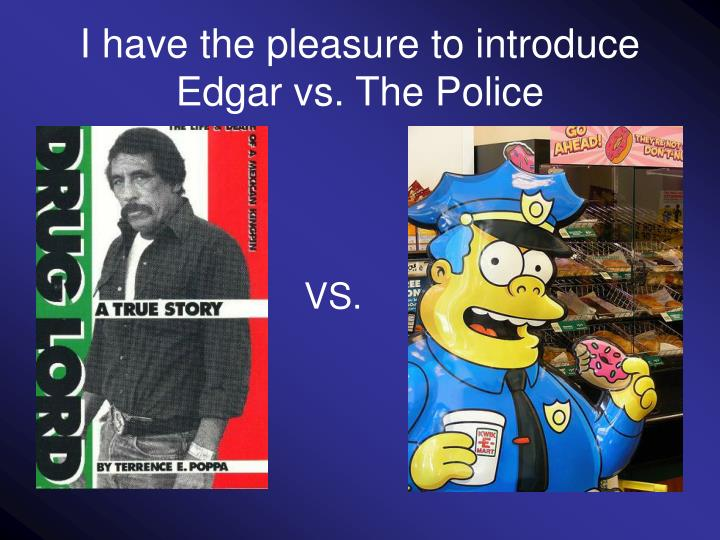 I have the pleasure to introduce edgar vs the police