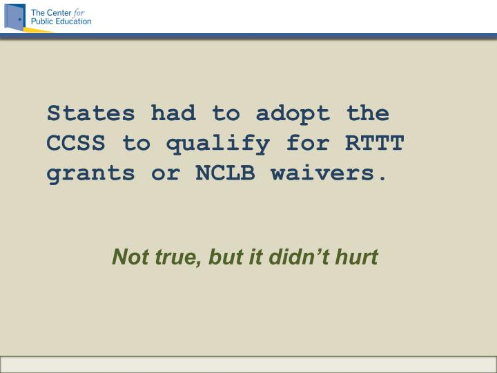 States had to adopt the CCSS to qualify for RTTT grants or NCLB waivers.