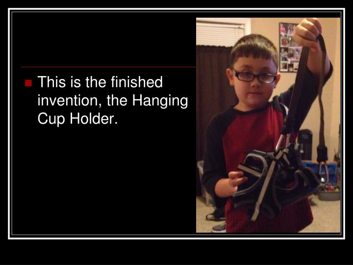 This is the finished invention, the Hanging Cup Holder.