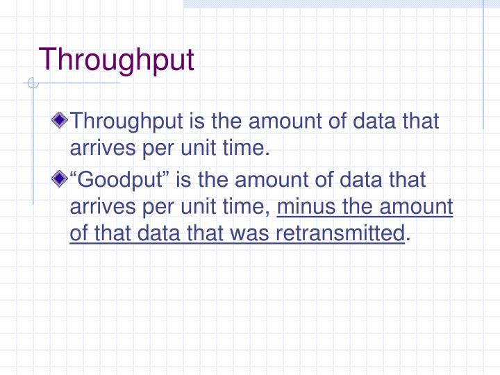 Throughput is the amount of data that arrives per unit time.