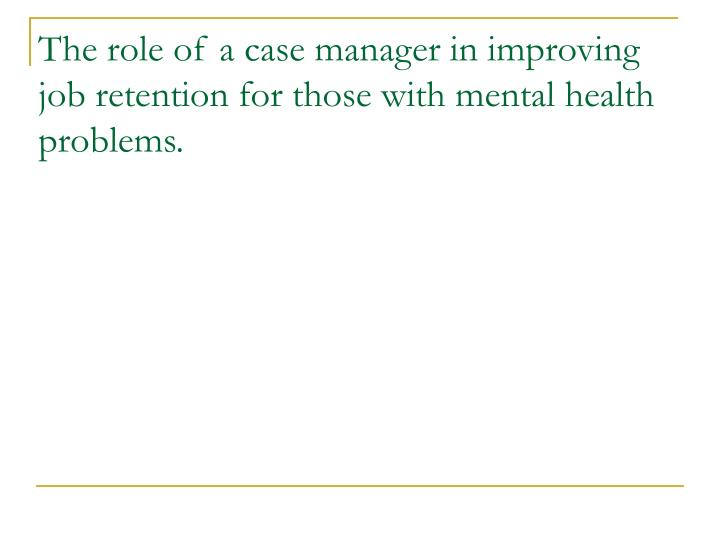 The role of a case manager in improving job retention for those with mental health problems.