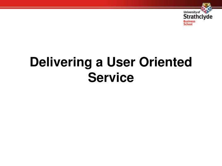 Delivering a User Oriented Service