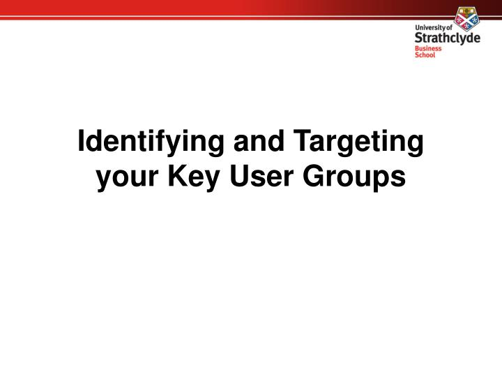 Identifying and Targeting your Key User Groups