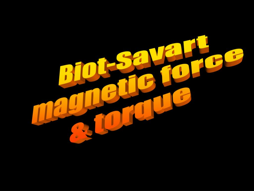 PPT - Biot-Savart magnetic force & torque PowerPoint
