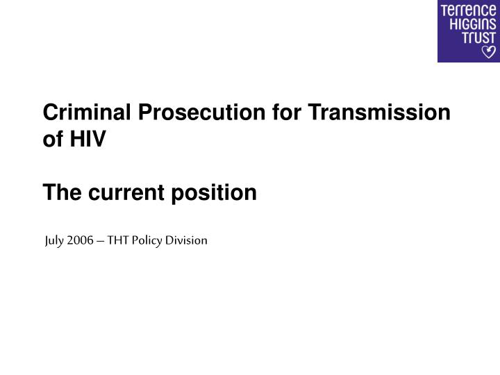 criminal prosecution for transmission of hiv the current position july 2006 tht policy division n.