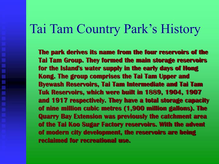The park derives its name from the four reservoirs of the  Tai Tam Group. They formed the main storage reservoirs for the Island's water supply in the early days of Hong Kong. The group comprises the Tai Tam Upper and Byewash Reservoirs, Tai Tam Intermediate and Tai Tam Tuk Reservoirs, which were built in 1889, 1904, 1907 and 1917 respectively. They have a total storage capacity of nine million cubic metres (1,900 million gallons). The Quarry Bay Extension was previously the catchment area of the Tai Koo Sugar Factory reservoirs. With the advent of modern city development, the reservoirs are being reclaimed for recreational use.