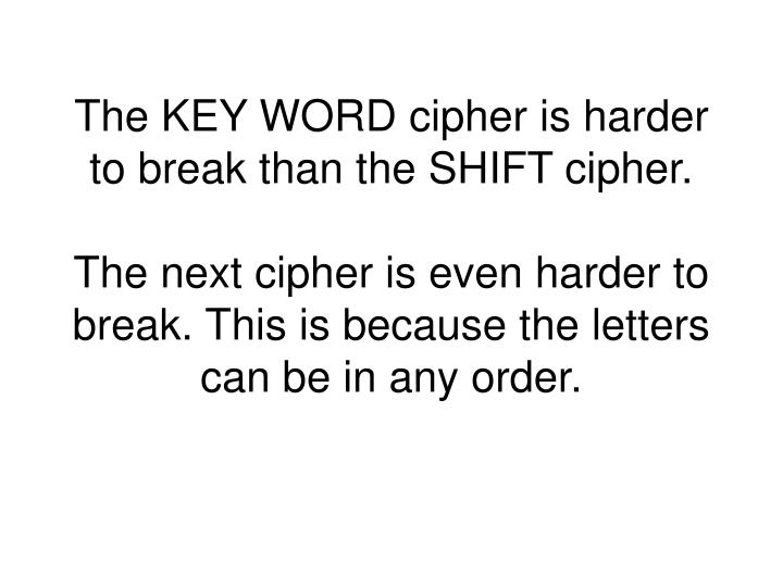 The KEY WORD cipher is harder to break than the SHIFT cipher.