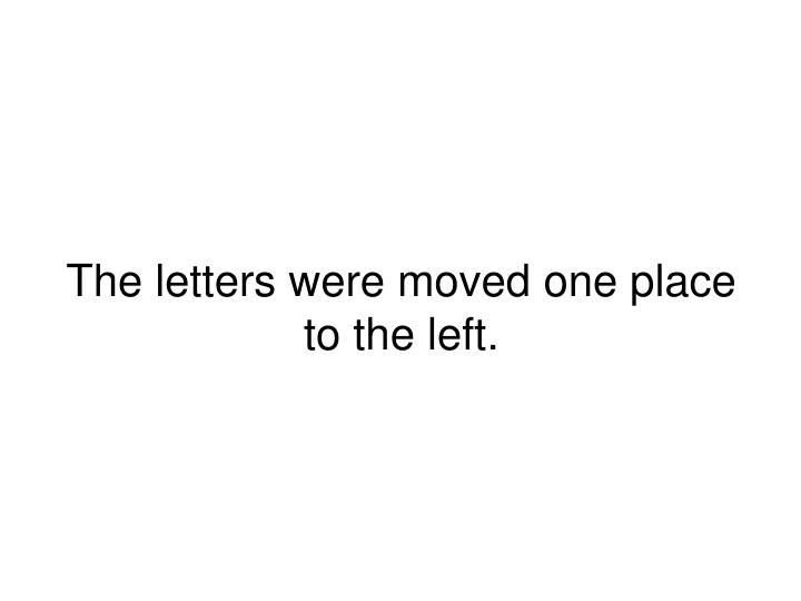The letters were moved one place to the left.