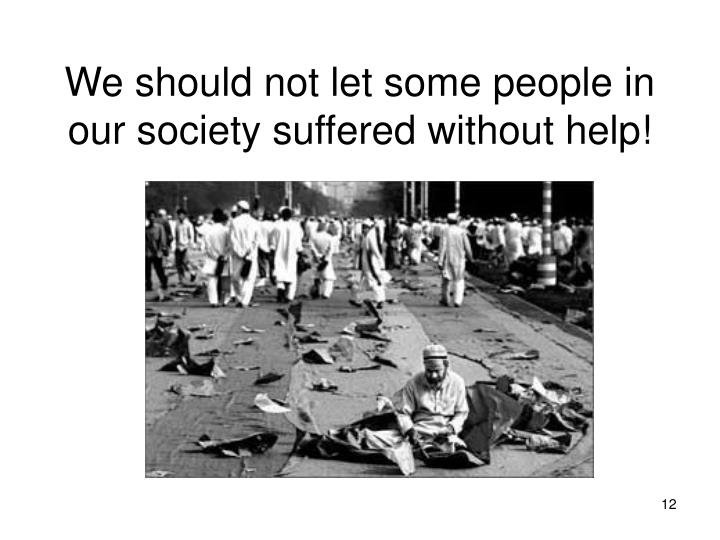 We should not let some people in our society suffered without help!