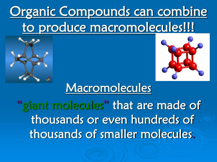 Organic Compounds can combine to produce macromolecules!!!
