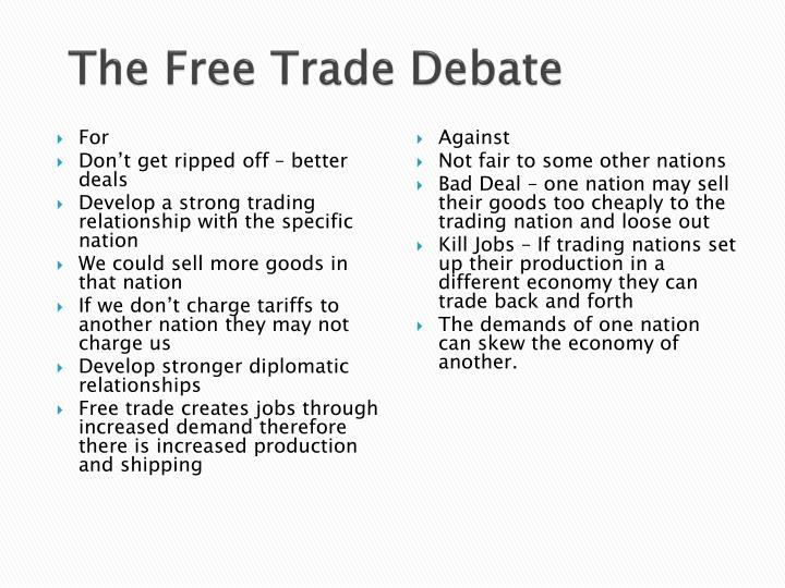 a debate on free trade Free trade can be defined as a market model in which trade in goods and services between or within countries flow unhindered by government-imposed restrictions such as taxes, tariffs, or subsidies.