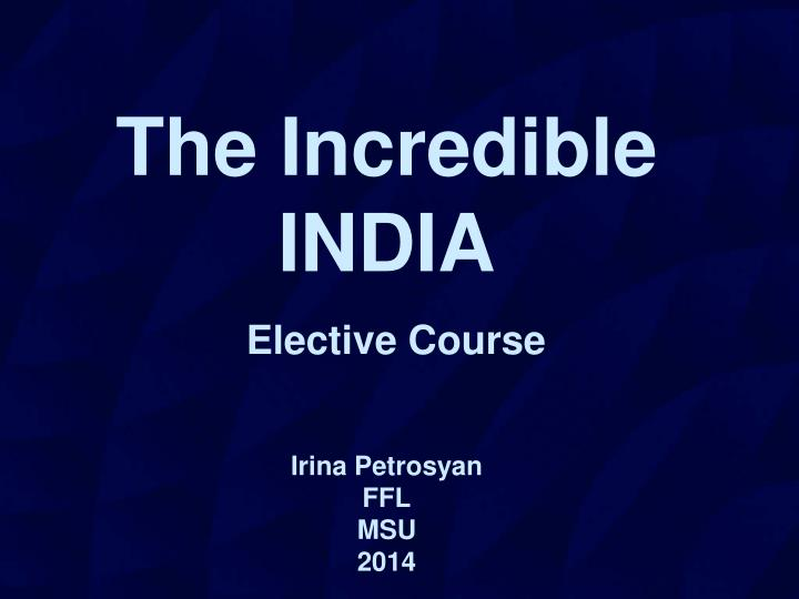 The incredible india elective course irina petrosyan ffl msu 201 4