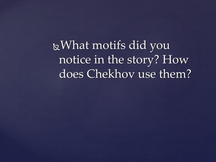 What motifs did you notice in the story? How does Chekhov use them?