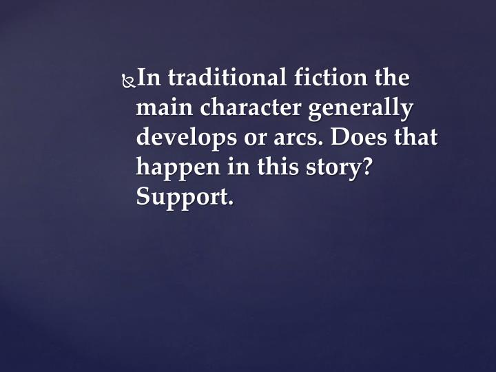 In traditional fiction the main character generally develops or arcs. Does that happen in this story? Support.