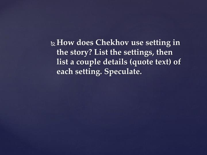 How does Chekhov use setting in the story? List the settings, then list a couple details (quote text) of each setting. Speculate.