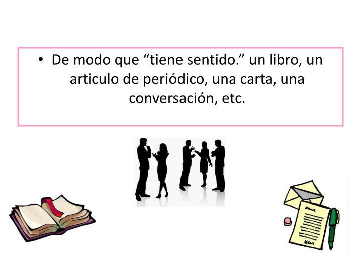 """De modo que """"tiene sentido."""" un libro, un articulo de periódico, una carta, una conversación, etc."""