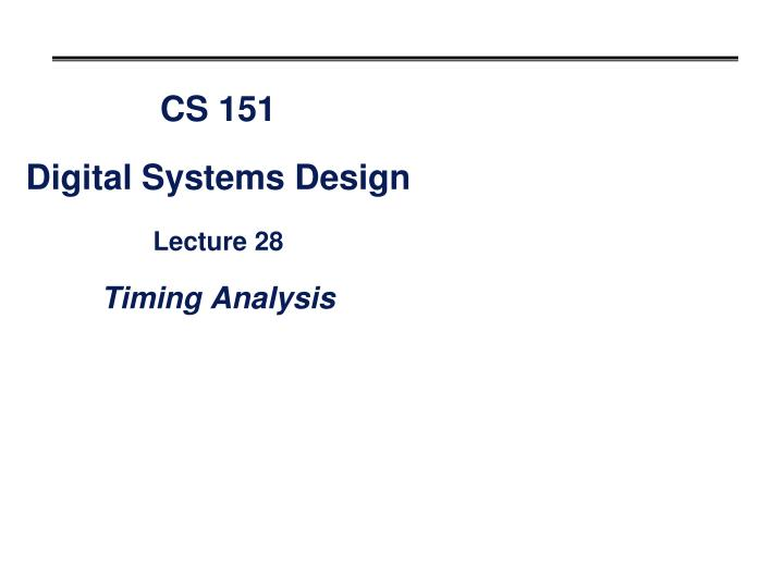 cs 151 digital systems design lecture 28 timing analysis n.