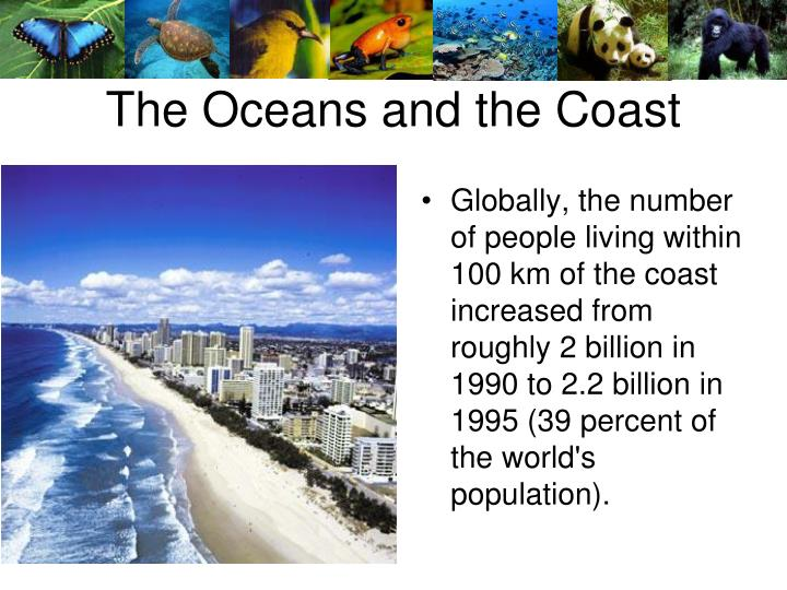 Globally, the number of people living within 100 km of the coast increased from roughly 2 billion in 1990 to 2.2 billion in 1995 (39 percent of the world's population).