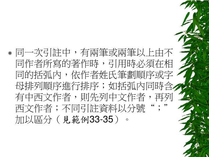 """同一次引註中,有兩筆或兩筆以上由不同作者所寫的著作時,引用時必須在相同的括弧內,依作者姓氏筆劃順序或字母排列順序進行排序;如括弧內同時含有中西文作者,則先列中文作者,再列西文作者;不同引註資料以分號"""";""""加以區分("""