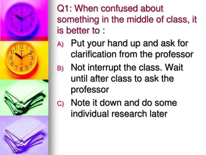 Q1: When confused about something in the middle of class, it is better to :