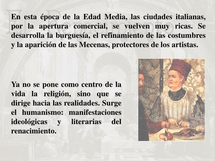 En esta época de la Edad Media, las ciudades italianas, por la apertura comercial, se vuelven muy ricas. Se desarrolla la burguesía, el refinamiento de las costumbres y la aparición de las Mecenas, protectores de los artistas.