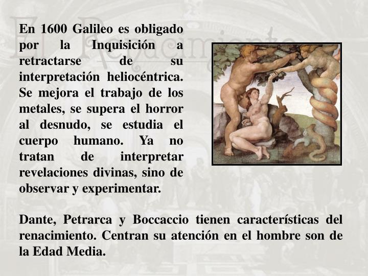 En 1600 Galileo es obligado por la Inquisición a retractarse de su interpretación heliocéntrica. Se mejora el trabajo de los metales, se supera el horror al desnudo, se estudia el cuerpo humano. Ya no tratan de interpretar revelaciones divinas, sino de observar y experimentar.