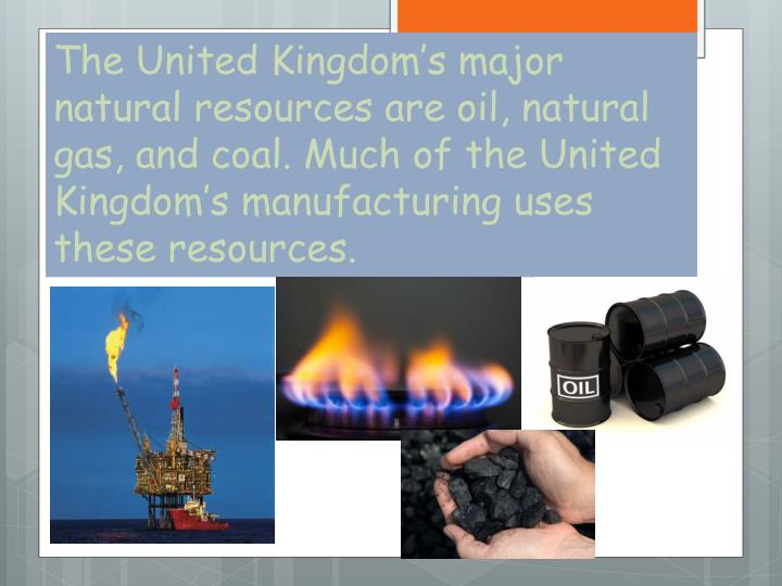 The United Kingdom's major natural resources are oil, natural gas, and coal. Much of the United Kingdom's manufacturing uses these resources.