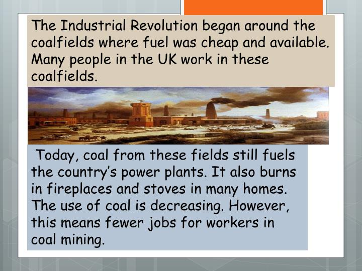 The Industrial Revolution began around the coalfields where fuel was cheap and available.  Many people in the UK work in these coalfields.