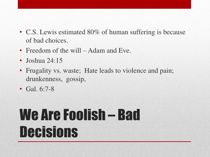 C.S. Lewis estimated 80% of human suffering is because of bad choices.