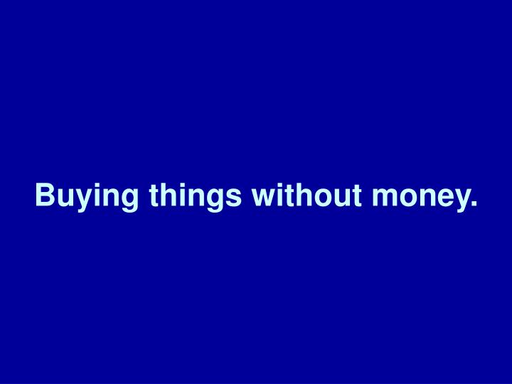 Buying things without money.