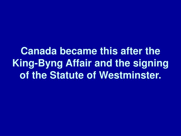 Canada became this after the King-Byng Affair and the signing of the Statute of Westminster.