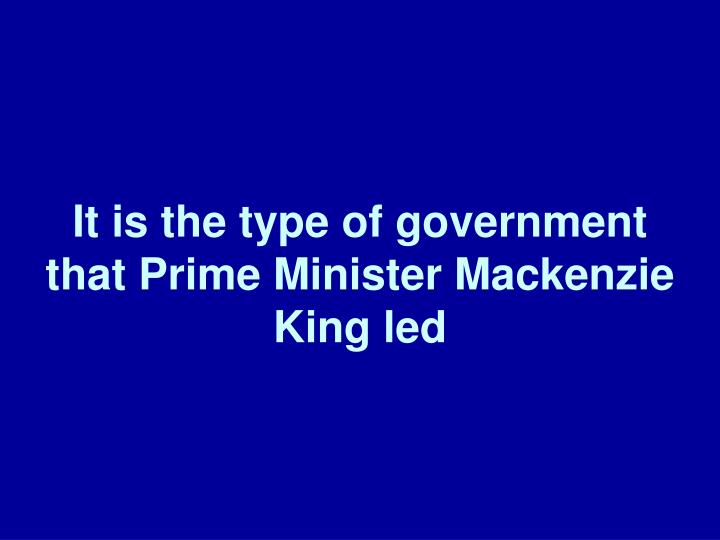 It is the type of government that Prime Minister Mackenzie King led