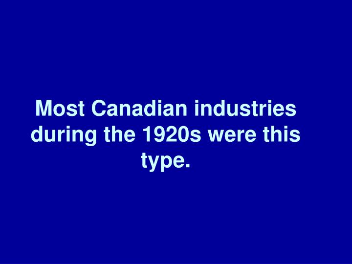 Most Canadian industries during the 1920s were this type.