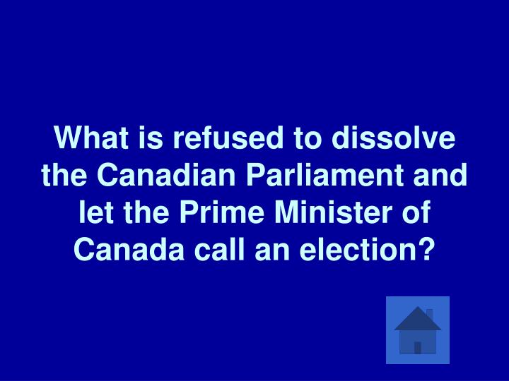 What is refused to dissolve the Canadian Parliament and let the Prime Minister of Canada call an election?