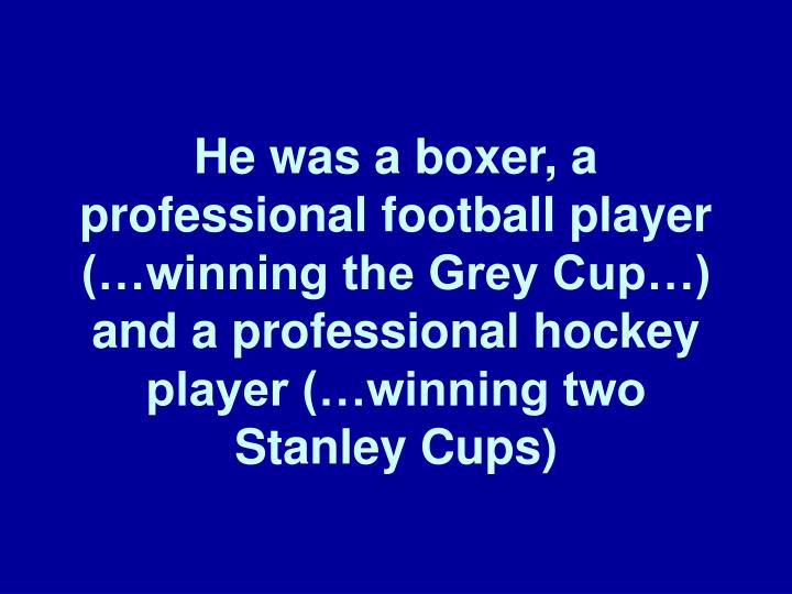 He was a boxer, a professional football player (…winning the Grey Cup…) and a professional hockey player (…winning two