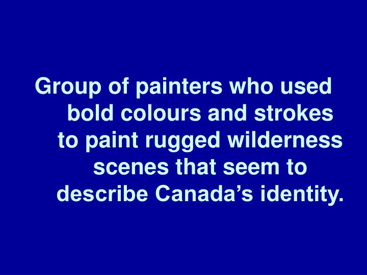 Group of painters who used bold colours and strokes to paint rugged wilderness scenes that seem to describe Canada's identity.
