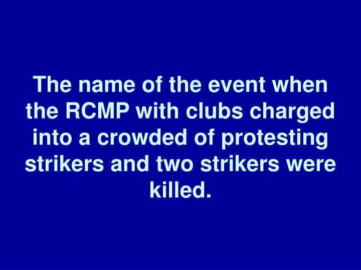 The name of the event when the RCMP with clubs charged into a crowded of protesting strikers and two strikers were killed.