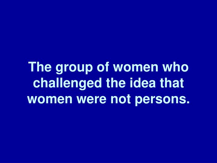 The group of women who challenged the idea that women were not persons.