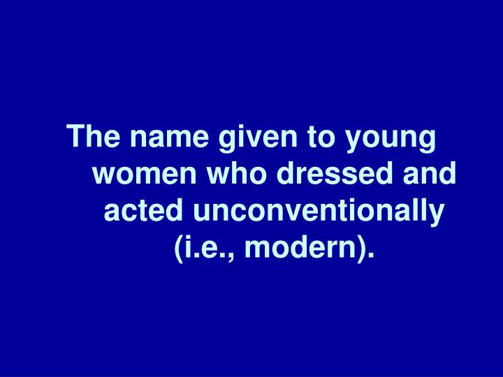 The name given to young women who dressed and acted unconventionally (i.e., modern).
